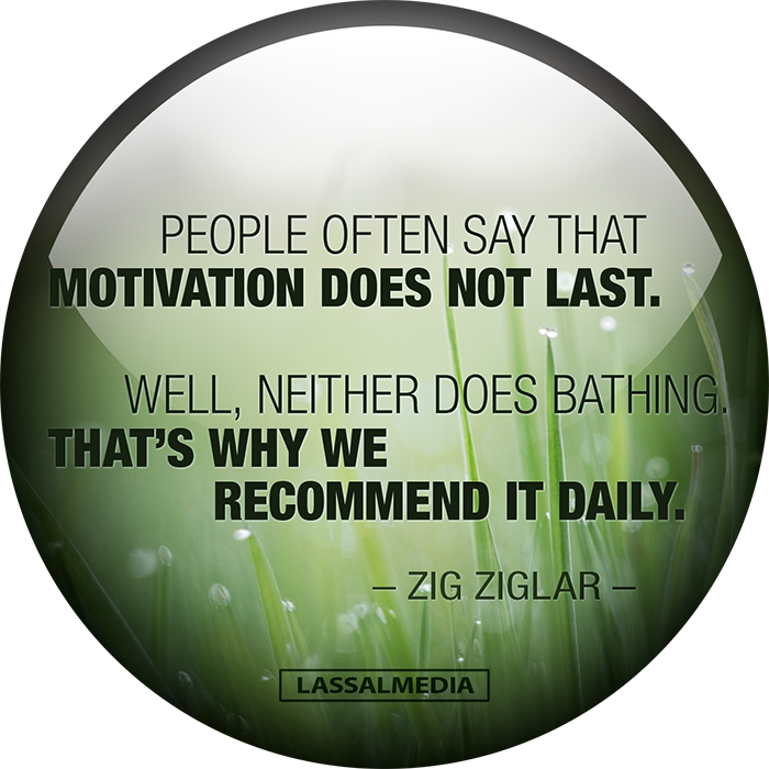 LassalMedia: People often say that motivation does not last. Well, neither does bathing. That's why we recommend it daily. Zig Ziglar Quote