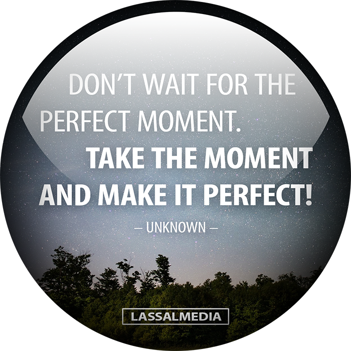 Dont wait for the perfect moment -- take the moment and make it perfect