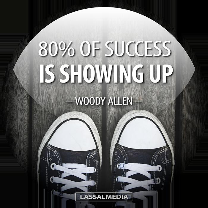 LassalMedia: 80% of success is showing up. – Woody Allen