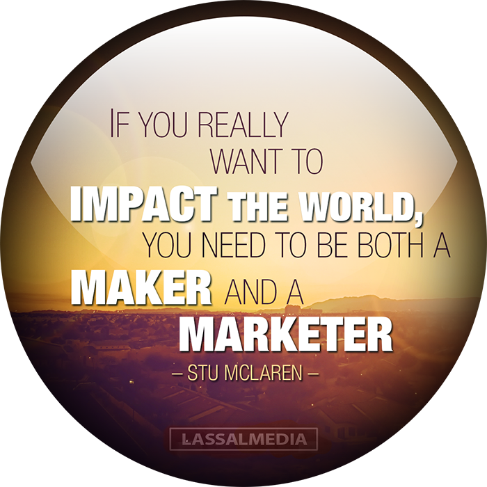IF YOU REALLY WANT TO IMPACT THE WORLD YOU NEED TO BE BOTH A MAKER AND A MARKETER- STU MCLAREN