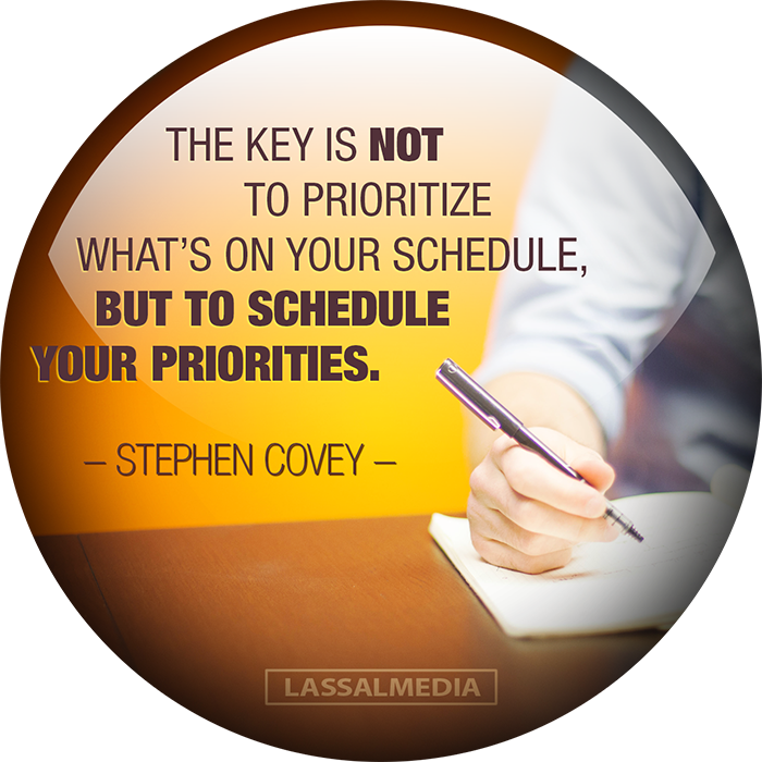 LASSALMEDIA: The key is not to prioritize your schedule but to schedule your priorities. – Stephen Covey Quote