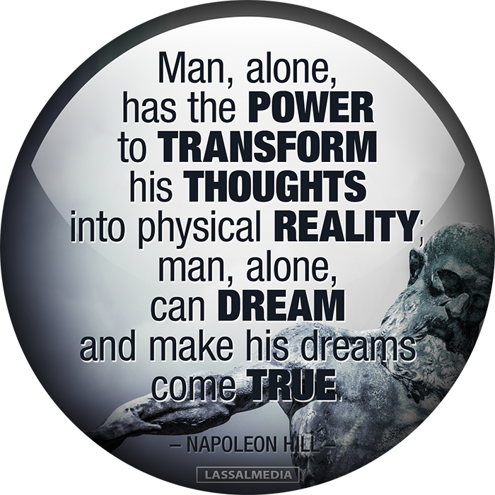 """""""Man, alone, has the power to transform his thoughts into physical reality; man, alone, can dream and make his dreams come true. -Napoleon Hill"""