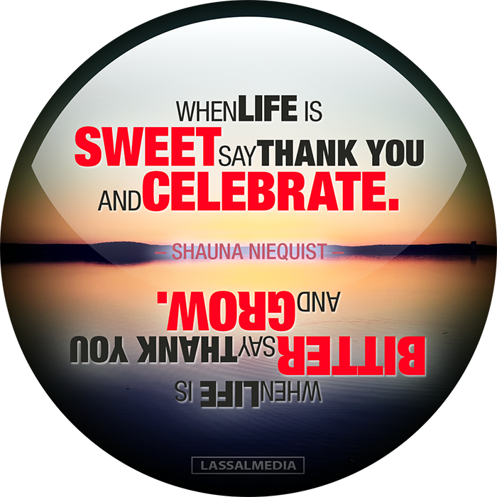 "LassalMedia: ""WHEN LIFE IS SWEET SAY THANK YOU AND CELEBRATE WHEN LIFE IS BITTER SAY THANK YOU AND GROW."" –Shauna Niequist"