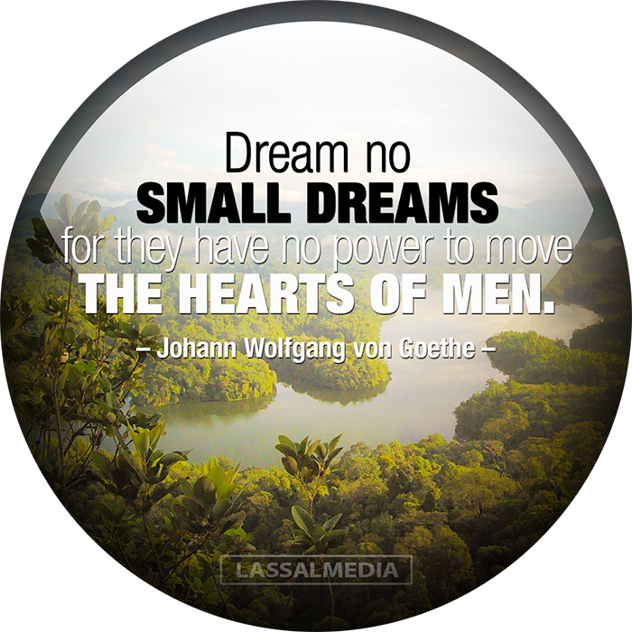 LASSALMEDIA, Creating for Creators – Quotes – Dream no small dreams for they have no power to move the hearts of men – Johann Wolfgang von Goethe