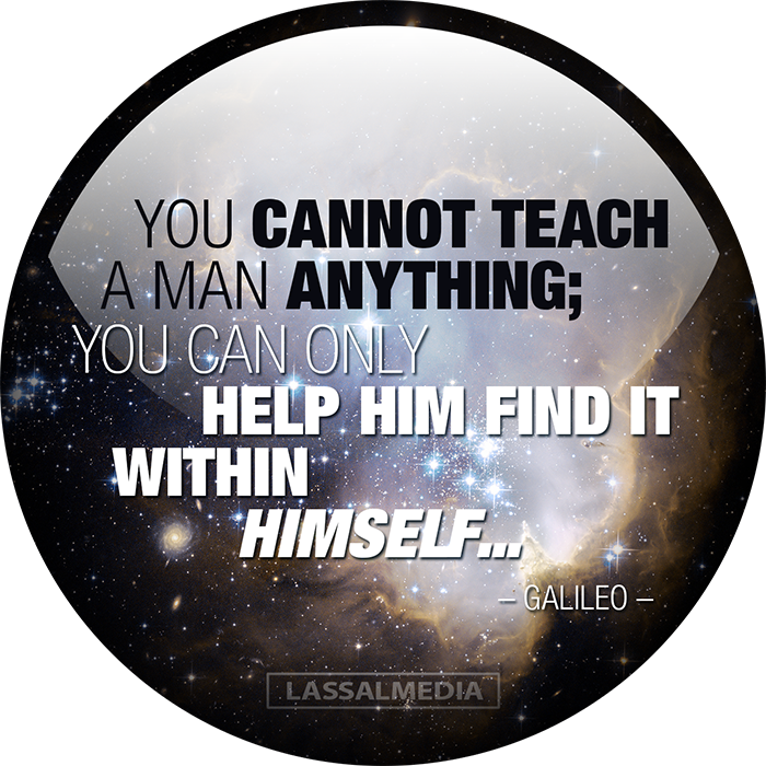 LassalMedia: You cannot teach am man anything; you can only help him find it within himself. -Galileo-