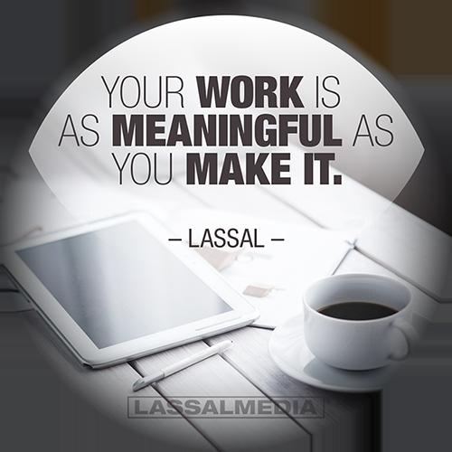 "LassalMedia: ""Your work is as meaningful as you make it."" -Lassal"