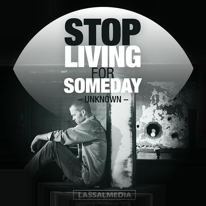 "LassalMedia: ""Stop living for someday."""